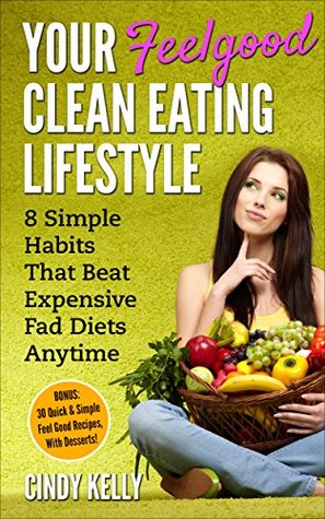 Your Feelgood Clean Eating Lifestyle: 8 Simple Habits That Beat Expensive Fad Diets Anytime