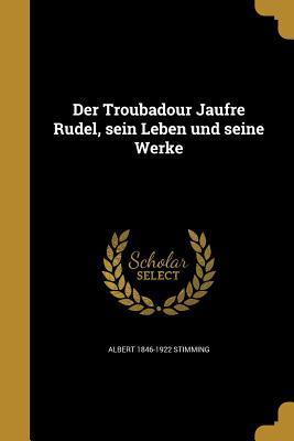 Der Troubadour Jaufre Rudel, Sein Leben Und Seine Werke