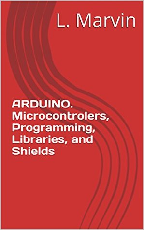 ARDUINO. Microcontrolers, Programming, Libraries, and Shields