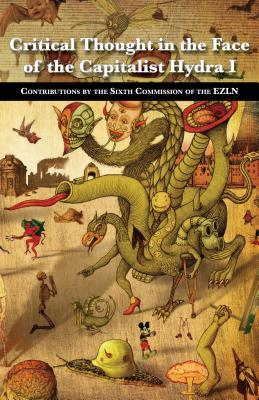 Critical Thought in the Face of the Capitalist Hydra: I: Contributions by the Sixth Commission of the Ezln