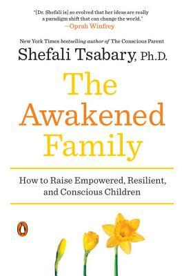 Ebook The Awakened Family: How to Raise Empowered, Resilient, and Conscious Children by Shefali Tsabary TXT!