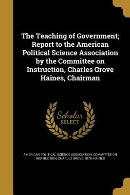 The Teaching of Government; Report to the American Political Science Association by the Committee on Instruction, Charles Grove Haines, Chairman