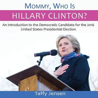 Mommy, Who Is Hillary Clinton?: An Introduction to the Democratic Candidate for the 2016 United States Presidential Election