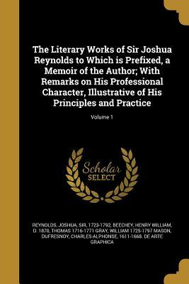 The Literary Works of Sir Joshua Reynolds to Which Is Prefixed, a Memoir of the Author; With Remarks on His Professional Character, Illustrative of His Principles and Practice; Volume 1