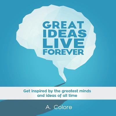 Great Ideas Live Forever: Get Inspired by the Greatest Minds and Ideas of All Time