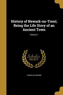History of Newark-On-Trent; Being the Life Story of an Ancient Town; Volume 1