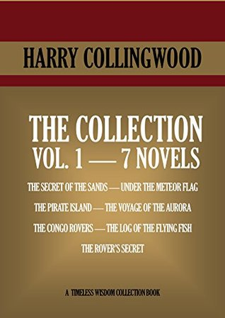 Harry Collingwood Collection Vol.1. SEVEN NOVELS. THE SECRET OF THE SANDS, UNDER THE METEOR FLAG, THE PIRATE ISLAND, THE VOYAGE OF THE AURORA, THE CONGO ... THE ROVER'
