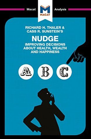 A Macat analysis of Richard H. Thaler and Cass R. Sunstein's Nudge: Improving Decisions about Health, Wealth, and Happiness