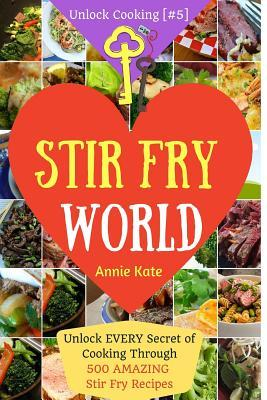 Stir Fry World: Unlock Every Secret of Cooking Through 500 Amazing Stir Fry Recipes (Stir Fry Cookbook, Wok Recipes, Easy Chinese Recipes, Wok Cooking...) (Unlock Cooking, Cookbook [#5]