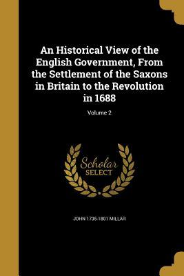 An Historical View of the English Government, from the Settlement of the Saxons in Britain to the Revolution in 1688; Volume 2