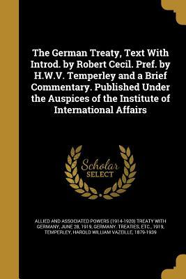 The German Treaty, Text with Introd. by Robert Cecil. Pref. by H.W.V. Temperley and a Brief Commentary. Published Under the Auspices of the Institute of International Affairs