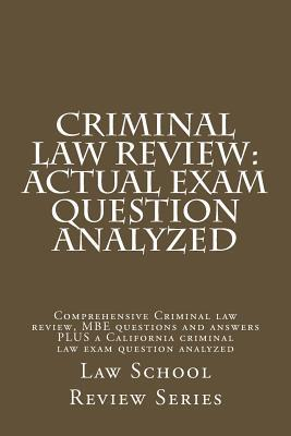 Criminal Law Review: Actual Exam Question Analyzed: Comprehensive Criminal Law Review, MBE Questions and Answers Plus a California Criminal Law Exam Question Analyzed