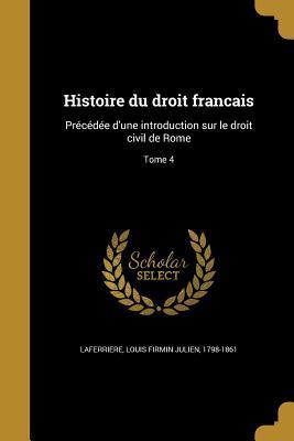 Histoire Du Droit Francais: Precedee D'Une Introduction Sur Le Droit Civil de Rome; Tome 4