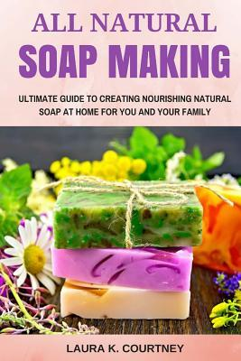 All Natural Soap Making: Ultimate Guide to Creating Nourishing Natural Soap at Home for You and Your Family - 25 Easy DIY Homemade Soap Recipes, Making Soap from Scratch and with Natural Ingredients