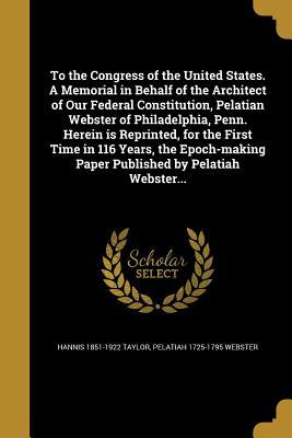 To the Congress of the United States. a Memorial in Behalf of the Architect of Our Federal Constitution, Pelatian Webster of Philadelphia, Penn. Herein Is Reprinted, for the First Time in 116 Years, the Epoch-Making Paper Published by Pelatiah Webster...
