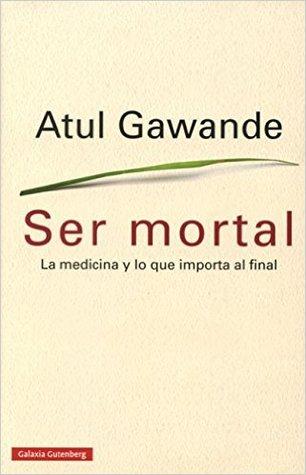 Ser mortal. La medicina y lo que importa al final