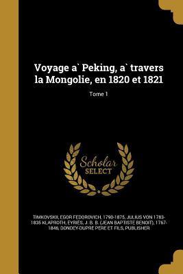 Voyage a Peking, a Travers La Mongolie, En 1820 Et 1821; Tome 1