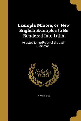 Exempla Minora, Or, New English Examples to Be Rendered Into Latin