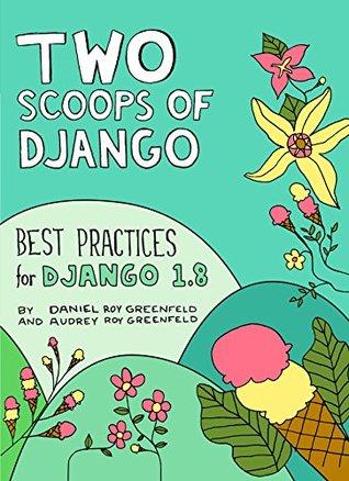 Two Scoops of Django: Best Practices for Django 1....