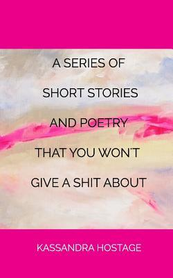 A Series of Short Stories And Poetry That You Won't Give A Shit About