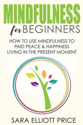 Mindfulness for Beginners: How to Use Mindfulness to Find Peace & Happiness Living in the Present Moment