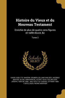 Histoire Du Vieux Et Du Nouveau Testament: Enrichie de Plus de Quatre Cens Figures En Taille-Douce, &C; Tome 2