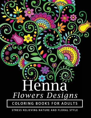 Henna Flowers Designs Coloring Books for Adults: An Adult Coloring Book Featuring Mandalas and Henna Inspired Flowers, Animals, Yoga Poses, and Paisley Patterns