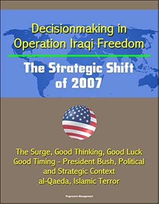Decisionmaking in Operation Iraqi Freedom: The Strategic Shift of 2007 - The Surge, Good Thinking, Good Luck, Good Timing - President Bush, Political and Strategic Context, al-Qaeda, Islamic Terror