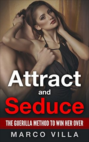 Women: Attract and Seduce: The Guerilla Method to Win Her Over (How to Attract Women, How to Seduce Women, Tips to Attract Women, How to Attract Girls, How to Flirt with a Girl Book 1)