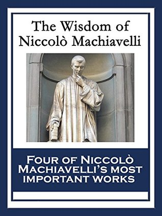 The Wisdom of Niccolò Machiavelli: The Prince; The Art of War; Discourses on the First Decade of Titus Livius; The History of Florence
