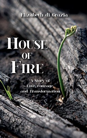 House of Fire : A Story of Love, Courage, and Transformation