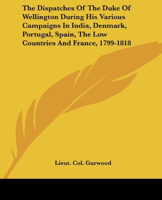 The Dispatches of the Duke of Wellington During His Various Campaigns in India, Denmark, Portugal, Spain, the Low Countries and France, 1799-1818