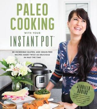 Instant Pot Paleo Cookbook: 80 Incredible Grain- and Gluten-Free Recipes that You Can Make Better in Half the Time Twice as Good