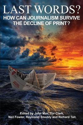 Last Words?: How Can Journalism Survive the Decline of Print?