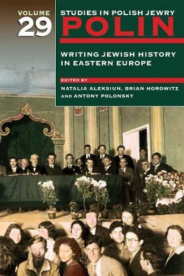 Polin Studies in Polish Jewry Volume 29: Writing Jewish History in Eastern Europe
