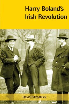 Harry Boland's Irish Revolution, 1887-1922 by David Fitzpatrick