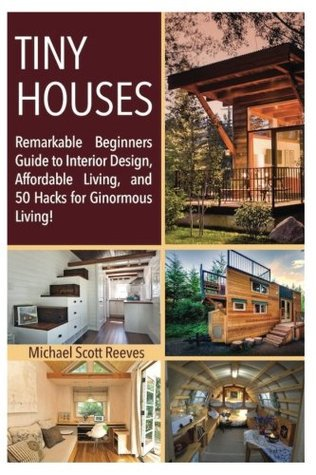 Tiny House: Remarkable Beginners Guide to Interior Design, Affordable Living, and 50 Hacks for Ginormous Living! (Housing Lives Matter!) (Volume 1)
