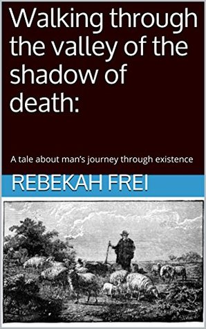 Walking through the valley of the shadow of death: A tale about man's journey through existence