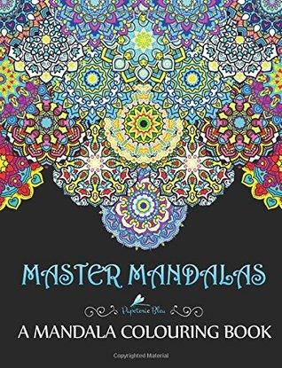 Master Mandalas: A Mandala Colouring Book: A Unique Mindfulness Workbook & Zen Adult Colouring Book for Men Women Teens Children & Seniors Featuring Advanced Mandalas, Anti Stress Geometric Patterns, Beginner Henna Doodles & Easy Zentangle Floral Folk ...