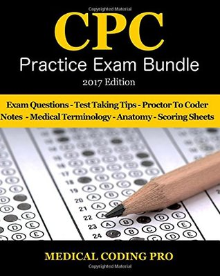 Medical Coding Cpc Practice Exam Bundle - 2017 Edition: 150 Cpc Practice Exam Questions, Answers, Full Rationale, Medical Terminology, Common Anatomy, the Exam Strategy, Proctor to Coder Notes and Scoring Sheets