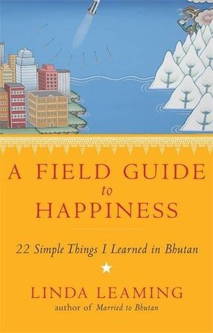 Ebook A Field Guide to Happiness: What I Learned in Bhutan about Living, Loving and Waking Up by Linda Leaming TXT!