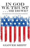 In God We Trust . . . Or Do We?: Our Nation Built on a Christian Foundation