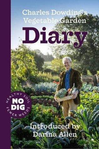 Charles Dowdings Vegetable Garden Diary: No Dig, Healthy Soil, Fewer Weeds