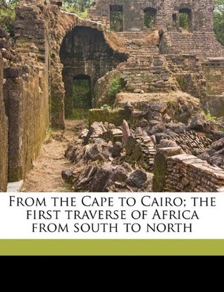 From the Cape to Cairo; The First Traverse of Africa from South to North