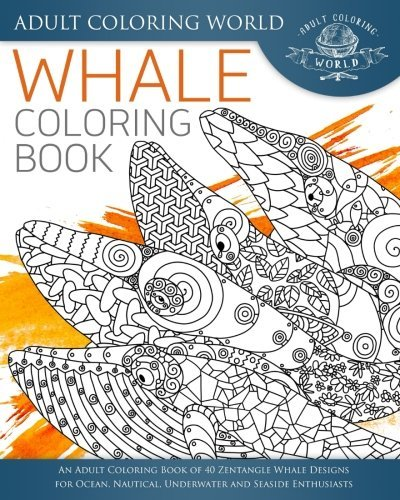 Whale Coloring Book: An Adult Coloring Book of 40 Zentangle Whale Designs for Ocean, Nautical, Underwater and Seaside Enthusiasts: Volume 4 (Ocean Coloring Books)