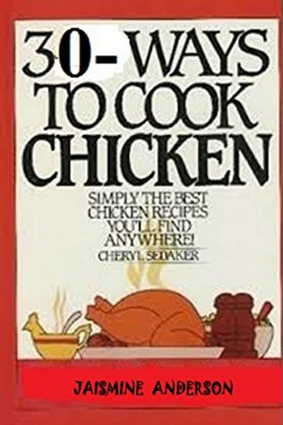CHICKEN RECIPES: STEP BY STEP, DELICIOUS, BEST, HEALTHY & QUICK AND EASY (GRILLED CHICKEN, FRIED CHICKEN, CHICKEN IN OVEN, BAKED CHICKEN & MANY MORE RECIPES COOK BOOK