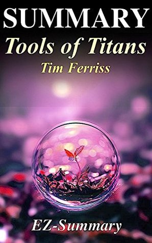 Summary - Tools of Titans: By Timothy Ferriss - The Tactics, Routines, and Habits of Billionaires, Icons, and World-Class Performers (Tools of Titans: ... Hardcover, Audiobook, Audible Book 1)