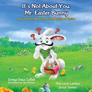 It's Not About You, Mr. Easter Bunny: A Love Letter About the True Meaning of Easter (The Love Letters Book Series)