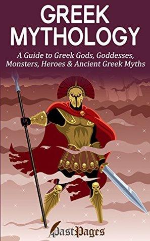 Greek Mythology: A Guide to Greek Gods, Goddesses, Monsters, Heroes & Ancient Greek Myths (Odyssey, Trojan War, Zeus, Heroes, Monsters Book 1)