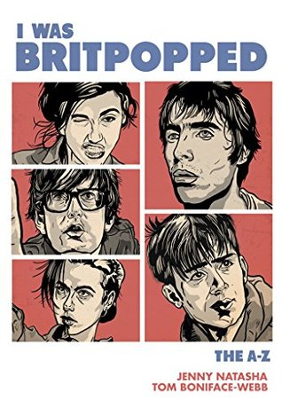 I Was Britpopped: The A-Z of Britpop: for anyone who grew up in the nineties, and for some that didn't...